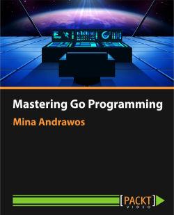 Mastering Go Programming [Video]