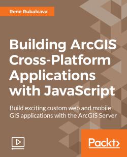 Building ArcGIS Cross-Platform Applications with JavaScript [Video]