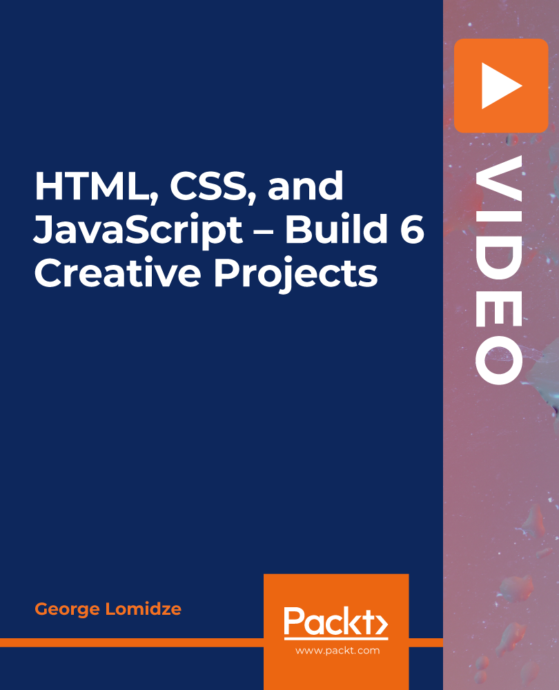 HTML, CSS, and JavaScript – Build 6 Creative Projects [Video]