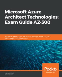 Microsoft Azure Architect Technologies: Exam Guide AZ-300