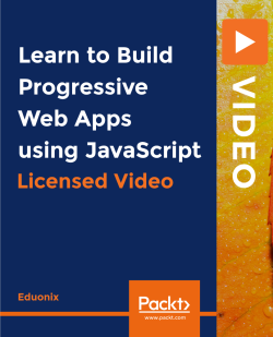 Learn to Build Progressive Web Apps using JavaScript [Video]