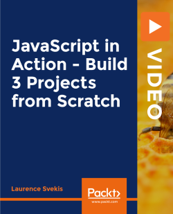 JavaScript in Action - Build 3 Projects from Scratch [Video]
