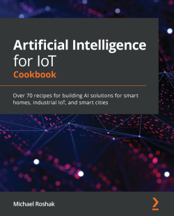 Artificial Intelligence for IoT Cookbook