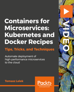 Containers for Microservices: Kubernetes and Docker Recipes [Video]