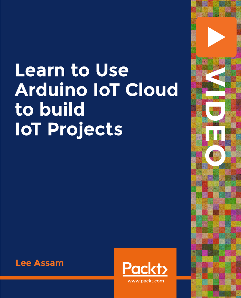 Learn to Use Arduino IoT Cloud to build IoT Projects [Video]