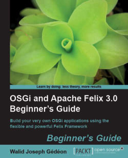 OSGi and Apache Felix 3.0 Beginner's Guide