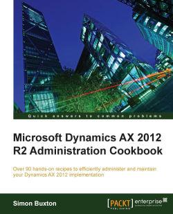 Microsoft Dynamics AX 2012 R2 Administration Cookbook